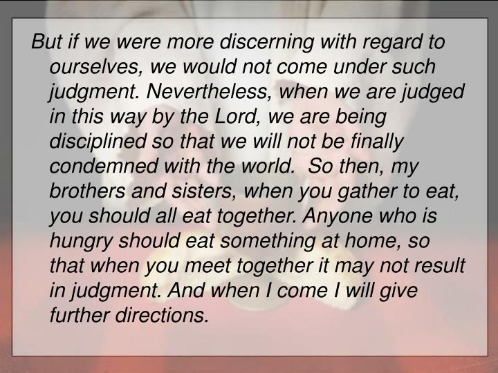 But if we were more discerning with regard to ourselves, we would not come under such judgment.Nevertheless, when we are judged in this way by the Lord, we are being disciplined so that we will not be finally condemned with the world.  So then, my brothers and sisters, when you gather to eat, you should all eat together.Anyone who is hungry should eat something at home, so that when you meet together it may not result in judgment. And when I come I will give further directions.