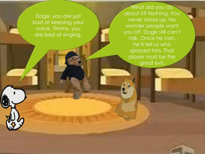 Doge, you are just bad at keeping your voice. Timmy, you are bad at singing.
