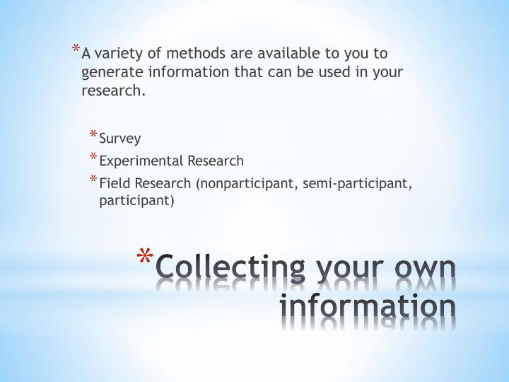 A variety of methods are available to you to generate information that can be used in your research.