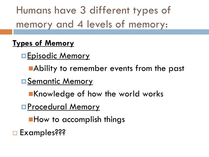 Humans have 3 different types of memory and 4 levels of memory: