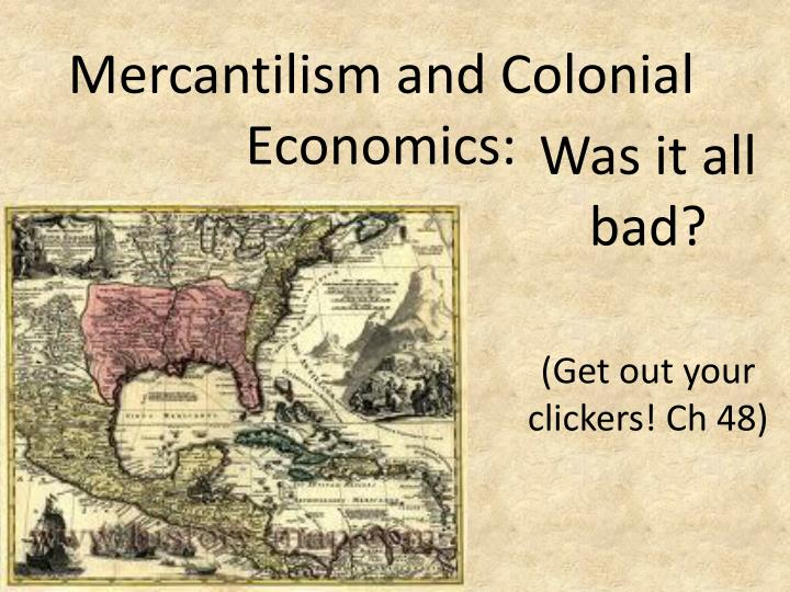 a history of mercantilism system in the british colonies The british colonial system and mercantilism became entwined to become one unwieldy beast the colonial justice system, economic system, and bureaucratic system became complicated and expanded into every aspect of colonial life (which started out as a balance between local and british governments.