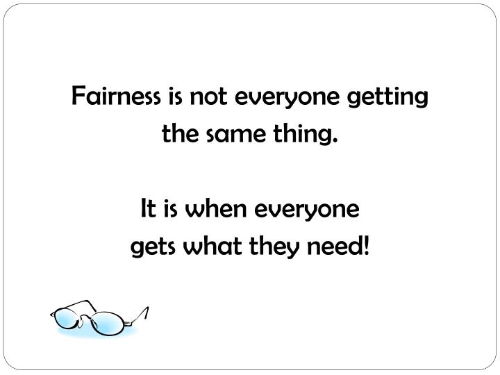 Fairness is not everyone getting
