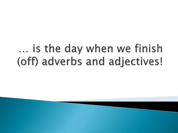 Is the day when we finish off adverbs and adjectives