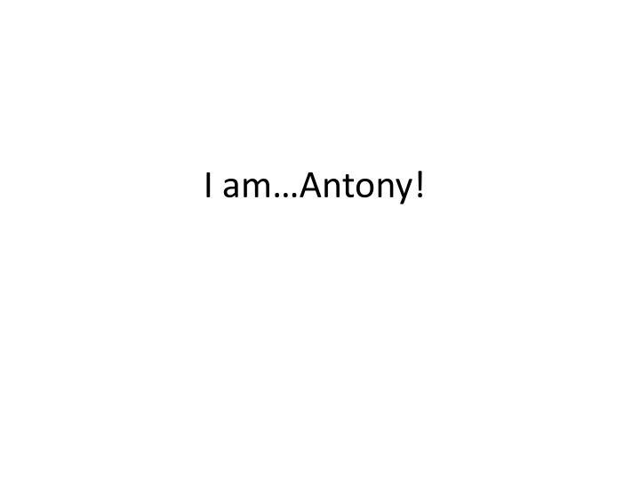 I am…Antony!