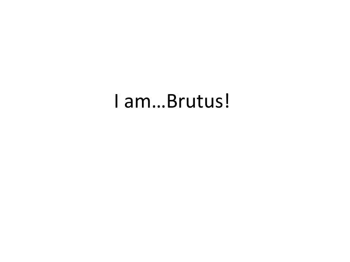 I am…Brutus!