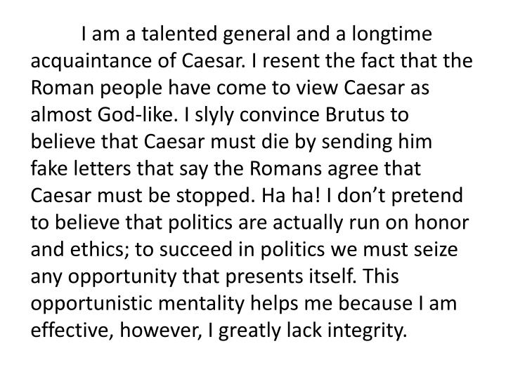 I am a talented general and a longtime acquaintance of Caesar. I resent the fact that the Roman people have come to view Caesar as almost God-like. I slyly convince Brutus to believe that Caesar must die by sending him fake letters that say the Romans agree that Caesar must be stopped. Ha