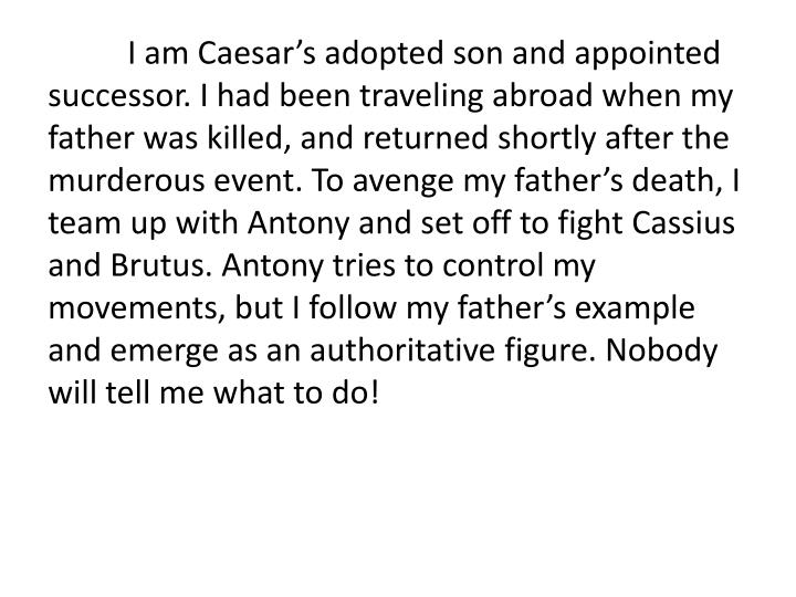 I am Caesar's adopted son and appointed successor. I had been traveling abroad when my father was killed, and returned shortly after the murderous event. To avenge my father's death, I team up with Antony and set off to fight Cassius and Brutus. Antony tries to control my movements, but I follow my father's example and emerge as an authoritative figure. Nobody will tell me what to do!