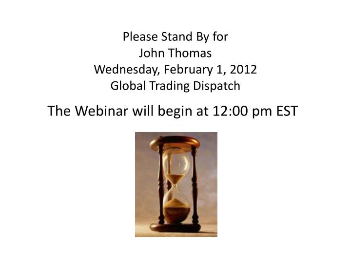 Please stand by for john thomas wednesday february 1 2012 global trading dispatch