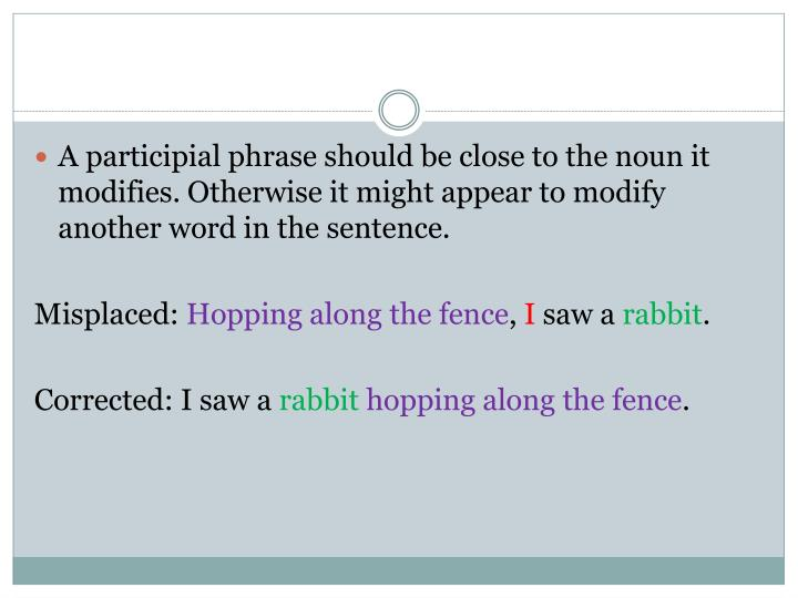 A participial phrase should be close to the noun it modifies. Otherwise it might appear to modify another word in the sentence.