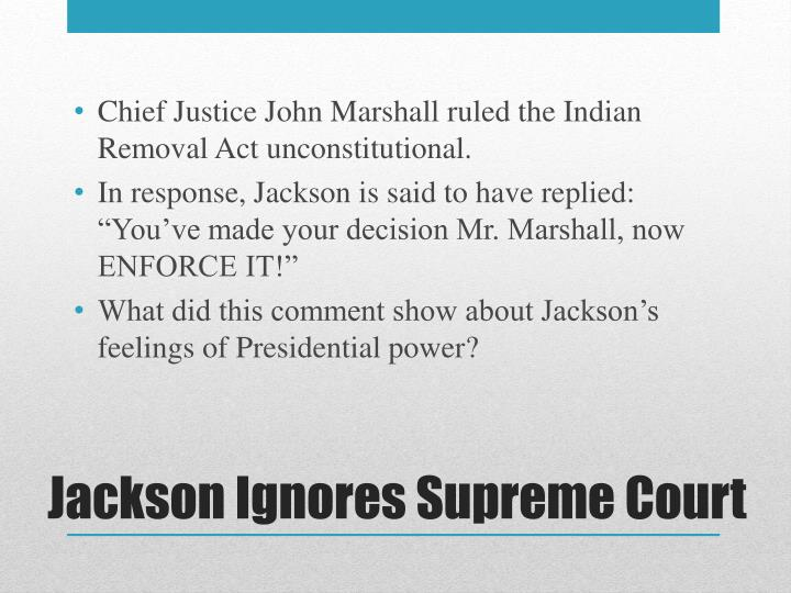 Chief Justice John Marshall ruled the Indian Removal Act unconstitutional.