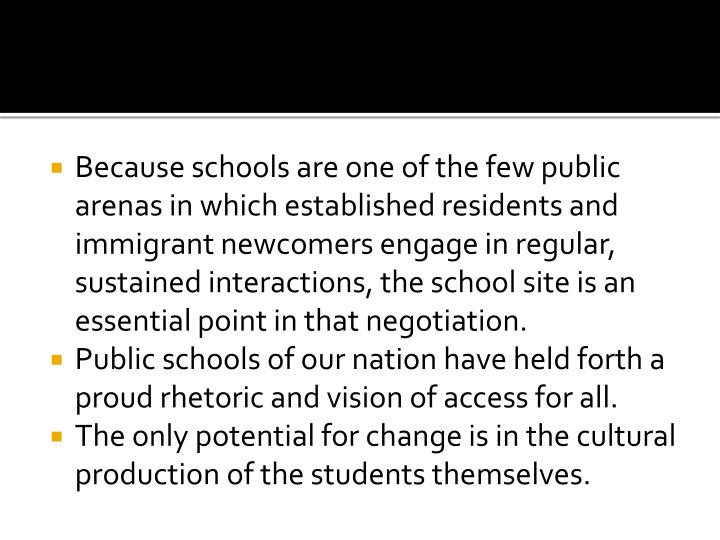 Because schools are one of the few public arenas in which established residents and immigrant newcomers engage in regular, sustained interactions, the school site is an essential point in that negotiation.