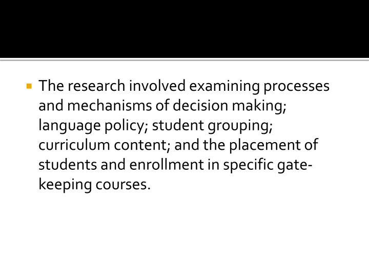 The research involved examining processes and mechanisms of decision making; language policy; student grouping; curriculum content; and the placement of students and enrollment in specific gate-keeping courses.