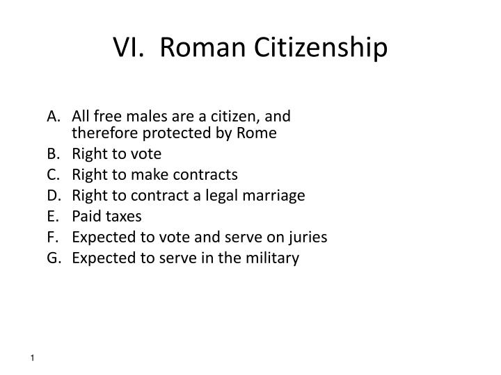 """roman citizenship The early empire inherited the republican system at home, the children of free-born romans were citizen free """"foreigners"""" were peregrini for most practical purposes they lived under the laws of their own communities, though in any situation where roman interests became involved, roman courts."""
