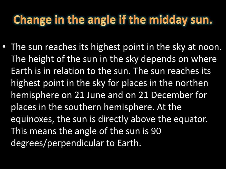 Change in the angle if the midday sun.