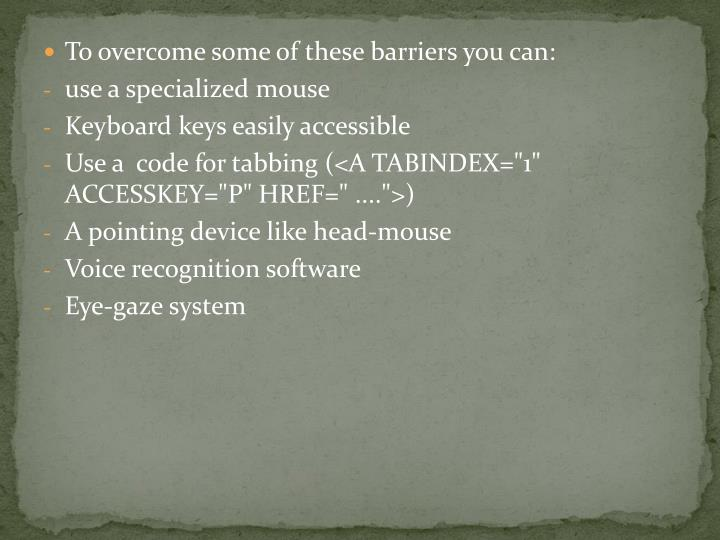 To overcome some of these barriers you can: