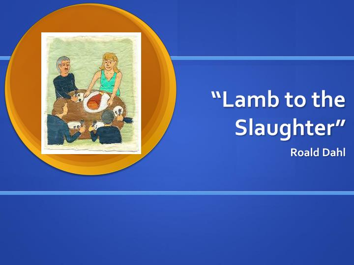 roald dahl lamb to the slaughter The roald dahl museum and story centre lamb to the slaughter - convince that jury a raft writing prompt involving identification of important quotes from the story and then writing a persuasive essay in the form of a closing argument from a defense attorney.