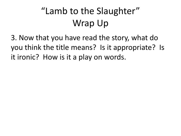 lamb to the slaughter irony essay The lamb to the slaughter teaching plot analysis with story map analyzing irony with irony explanation lamb to the slaughter unit plan and teaching guide.