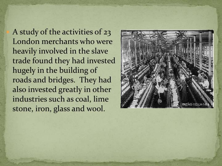 A study of the activities of 23 London merchants who were heavily involved in the slave trade found they had invested hugely in the building of roads and bridges.  They had also invested greatly in other industries such as coal, lime stone, iron, glass and wool.