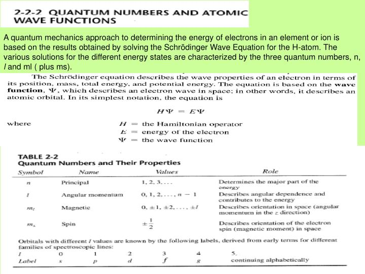 A quantum mechanics approach to determining the energy of electrons in an element or ion is based on the results obtained by solving the Schrödinger Wave Equation for the H-atom. The various solutions for the different energy states are characterized by the three quantum numbers, n,