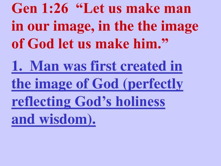 """Gen 1:26  """"Let us make man in our image, in the the image of God let us make him."""""""