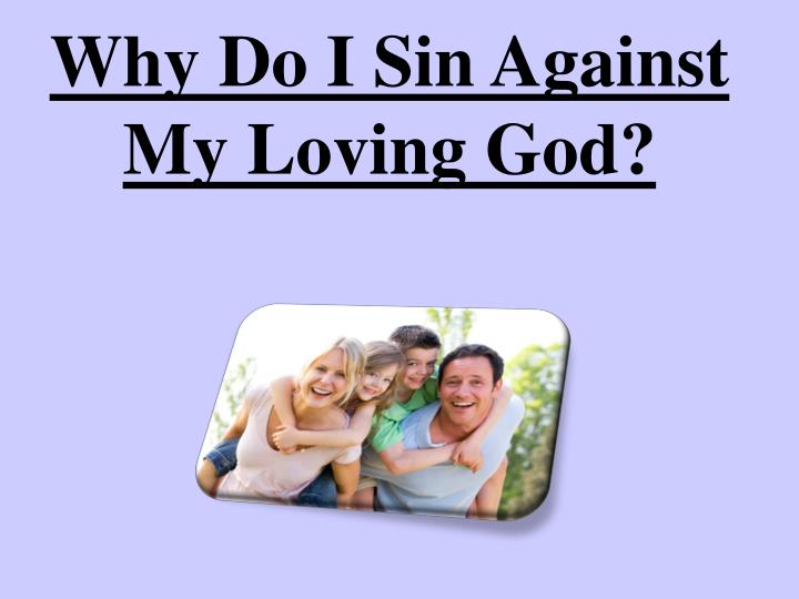 Why Do I Sin Against My Loving God?