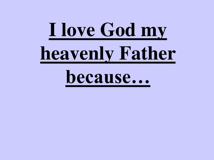 I love God my heavenly Father because…