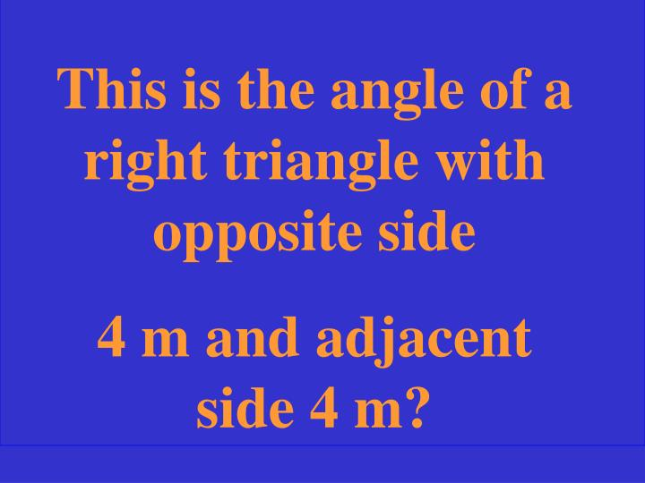 This is the angle of a right triangle with opposite side