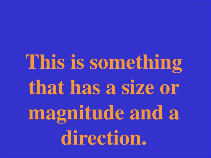 This is something that has a size or magnitude and a direction.