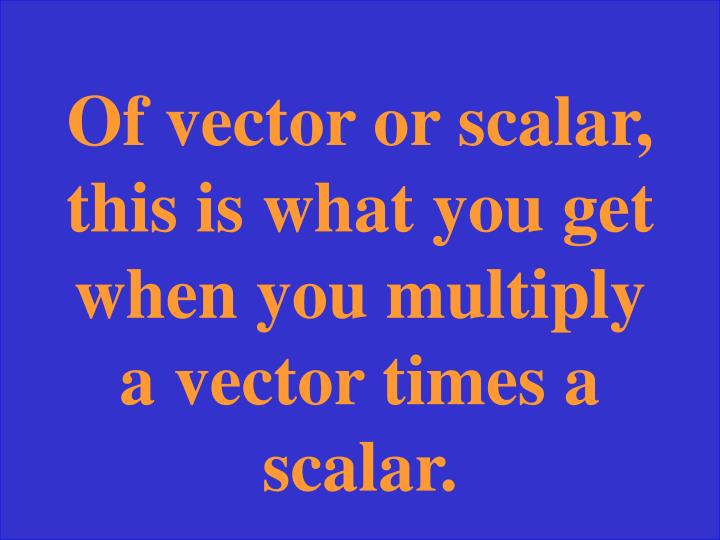 Of vector or scalar, this is what you get when you multiply a vector times a scalar.