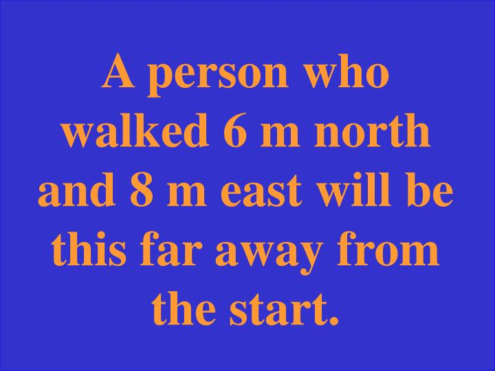 A person who walked 6 m north and 8 m east will be this far away from the start.