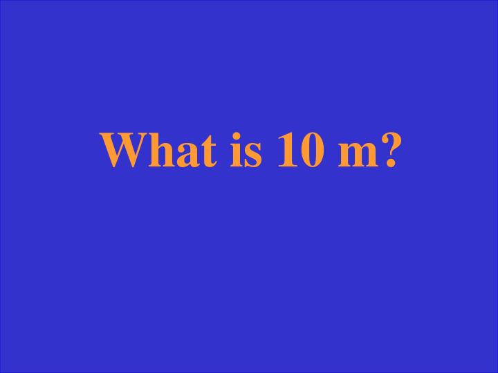 What is 10 m?