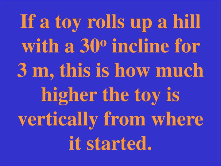If a toy rolls up a hill with a 30