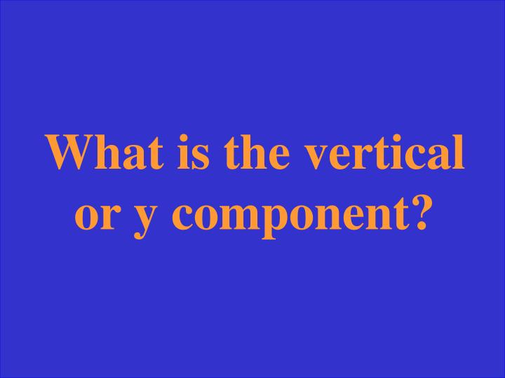 What is the vertical or y component?