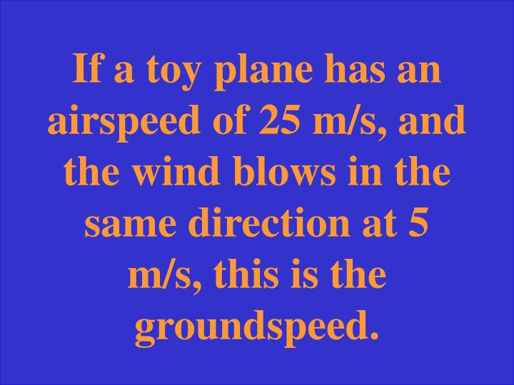 If a toy plane has an airspeed of 25 m/s, and the wind blows in the same direction at 5 m/s, this is the groundspeed.