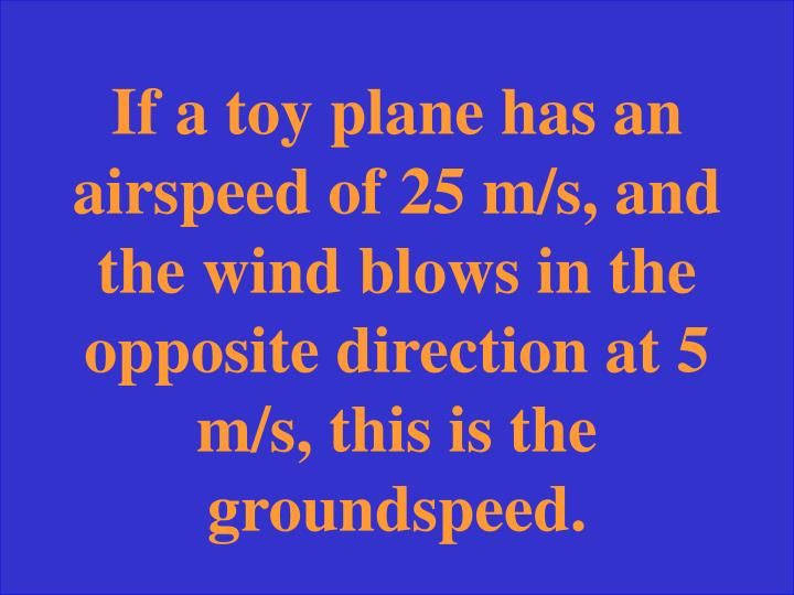 If a toy plane has an airspeed of 25 m/s, and the wind blows in the opposite direction at 5 m/s, this is the groundspeed.