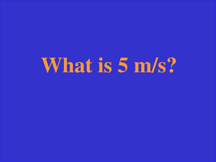 What is 5 m/s?