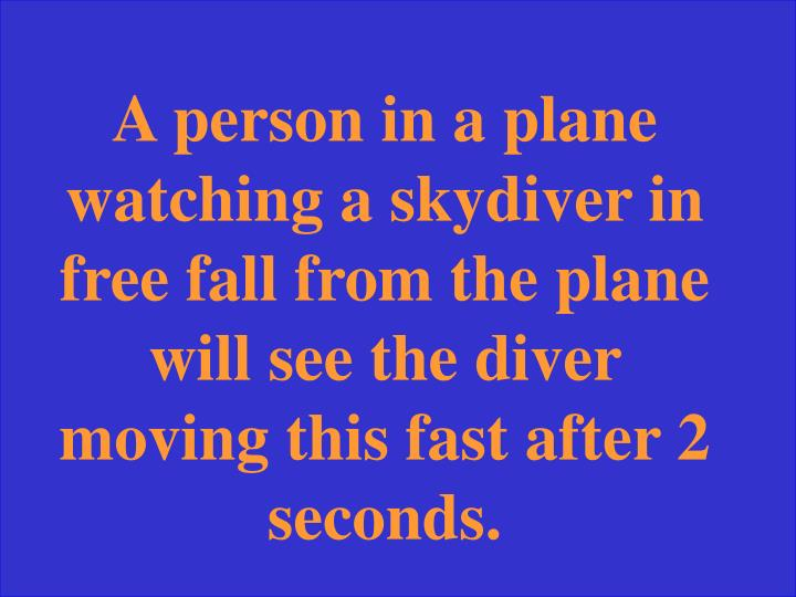A person in a plane watching a skydiver in free fall from the plane will see the diver moving this fast after 2 seconds.