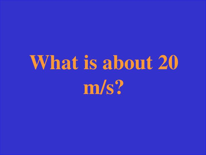 What is about 20 m/s?