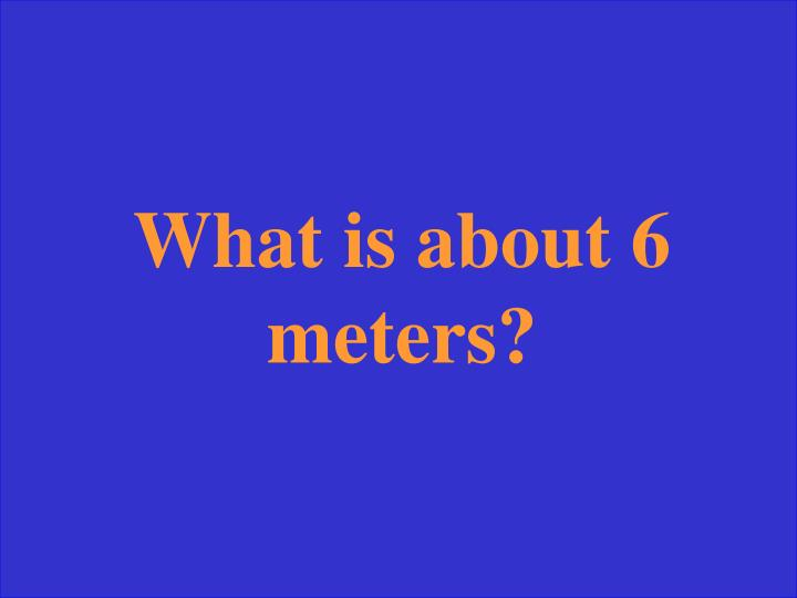 What is about 6 meters?