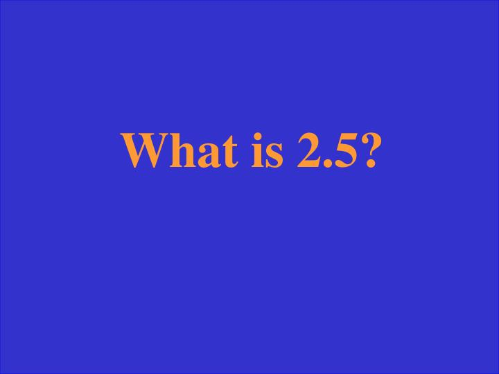 What is 2.5?