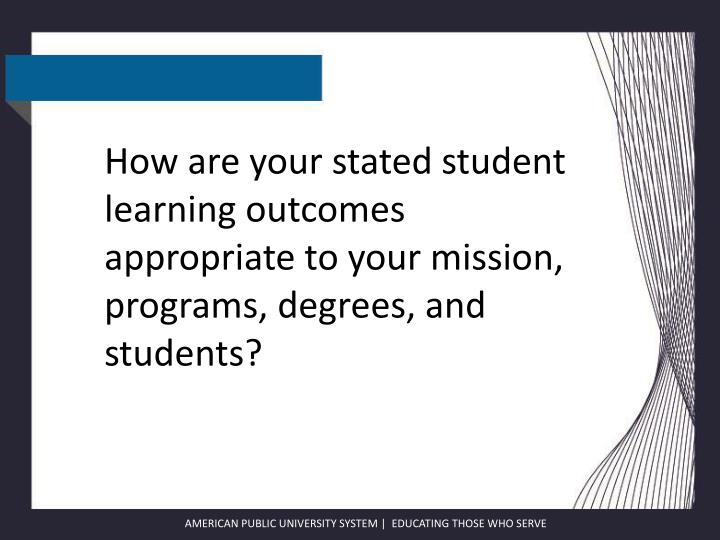 How are your stated student learning outcomes appropriate to your mission, programs, degrees, and st...