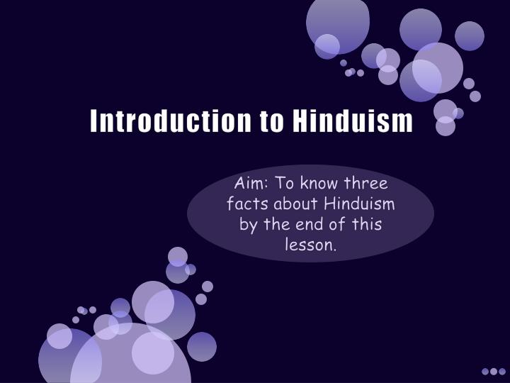 introduction to hinduism This course provides a general introduction to hinduism, from a historical as well as a thematic perspective the course traces the historical background and development of the various religious and cultural traditions that converged into the notion of a pan-indian religion under the label hinduism.