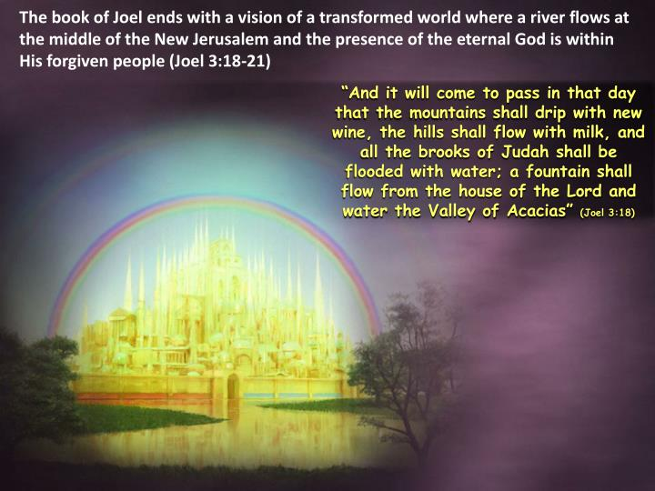 The book of Joel ends with a vision of a transformed world where a river flows at the middle of the New Jerusalem and the presence of the eternal God is within His forgiven people (Joel 3:18-21)