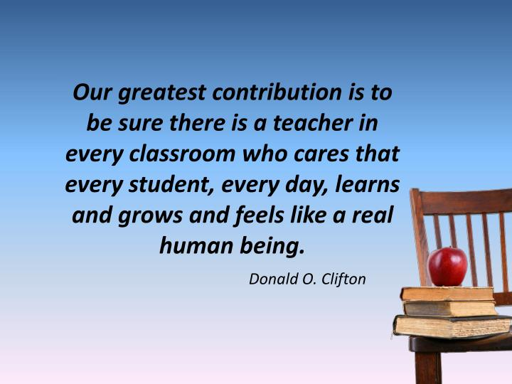 Our greatest contribution is to be sure there is a teacher in every classroom who cares that every student, every day, learns and grows and feels like a real human being.