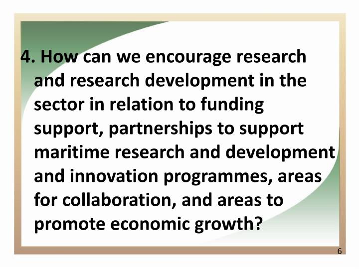 4. How can we encourage research and research development in the sector in relation to funding support, partnerships to support maritime research and development and innovation