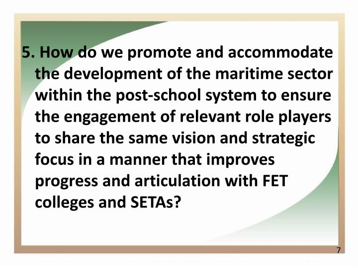 5. How do we promote and accommodate the development of the maritime sector within the post-school system to ensure the engagement of relevant role players to share the same vision and strategic focus in a manner