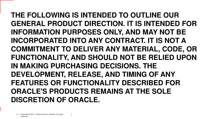 THE FOLLOWING IS INTENDED TO OUTLINE OUR GENERAL PRODUCT DIRECTION. IT IS INTENDED FOR INFORMATION PURPOSES ONLY, AND MAY NOT BE INCORPORATED INTO ANY CONTRACT. IT IS NOT A COMMITMENT TO DELIVER ANY MATERIAL, CODE, OR FUNCTIONALITY, AND SHOULD NOT BE RELIED UPON IN MAKING PURCHASING DECISIONS. THE DEVELOPMENT, RELEASE, AND TIMING OF ANY FEATURES OR FUNCTIONALITY DESCRIBED FOR ORACLE'S PRODUCTS REMAINS AT THE SOLE DISCRETION OF ORACLE.