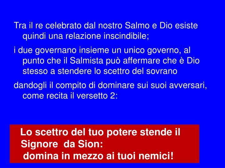 Tra il re celebrato dal nostro Salmo e Dio esiste quindi una relazione inscindibile;