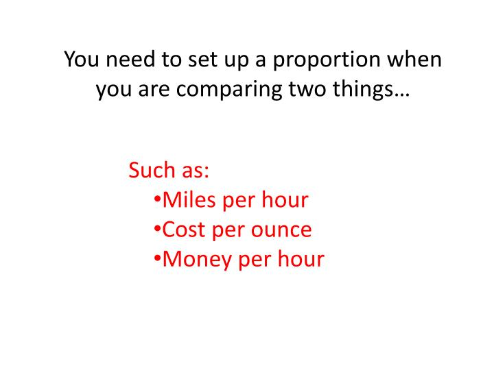 You need to set up a proportion when you are comparing two things…