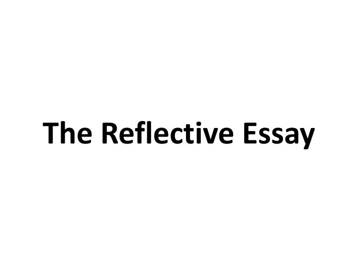 definition of reflective essay Sample reflective essays below we offer two examples of thoughtful reflective essays that effectively and substantively capture the author's growth over time at california state university channel islands (ci.